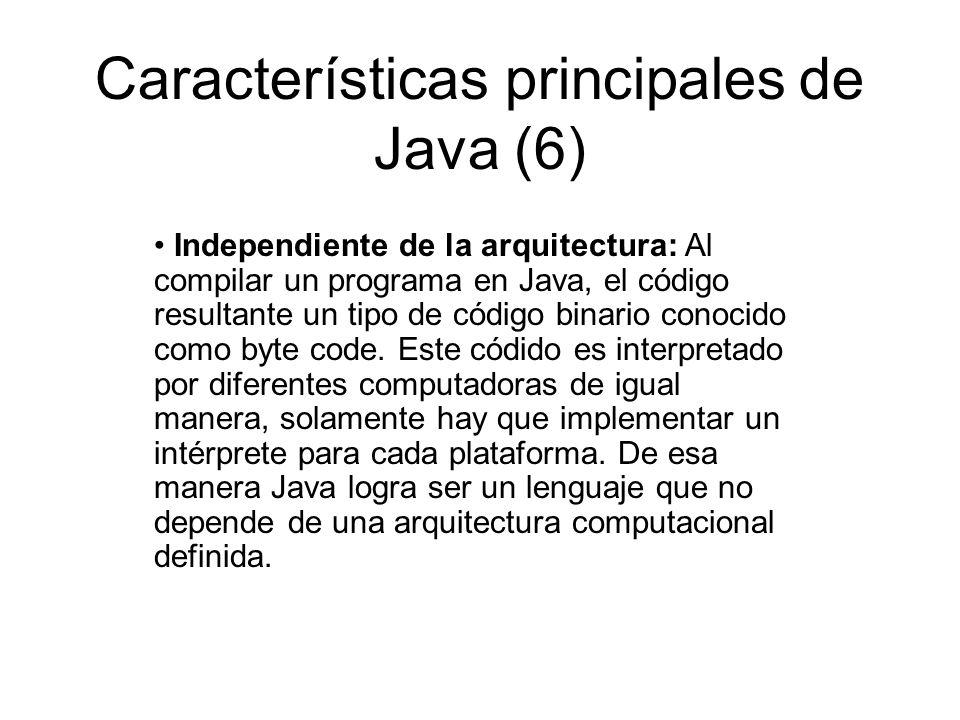 Características principales de Java (6) Independiente de la arquitectura: Al compilar un programa en Java, el código resultante un tipo de código bina