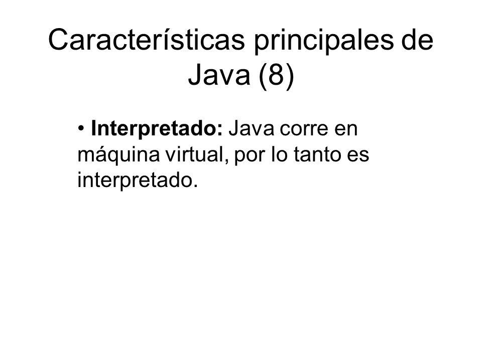 Características principales de Java (8) Interpretado: Java corre en máquina virtual, por lo tanto es interpretado.
