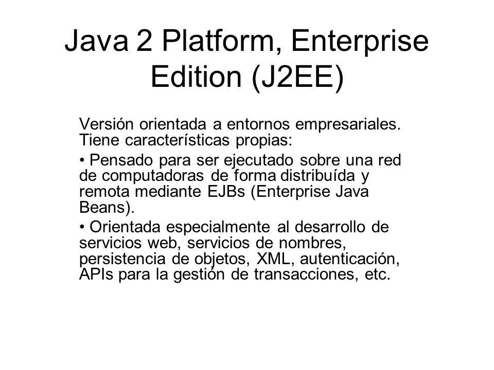 Java 2 Platform, Enterprise Edition (J2EE) Versión orientada a entornos empresariales. Tiene características propias: Pensado para ser ejecutado sobre