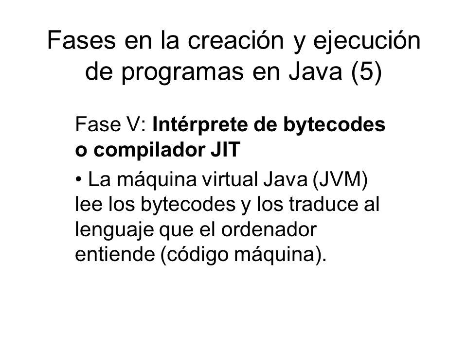 Fases en la creación y ejecución de programas en Java (5) Fase V: Intérprete de bytecodes o compilador JIT La máquina virtual Java (JVM) lee los bytec
