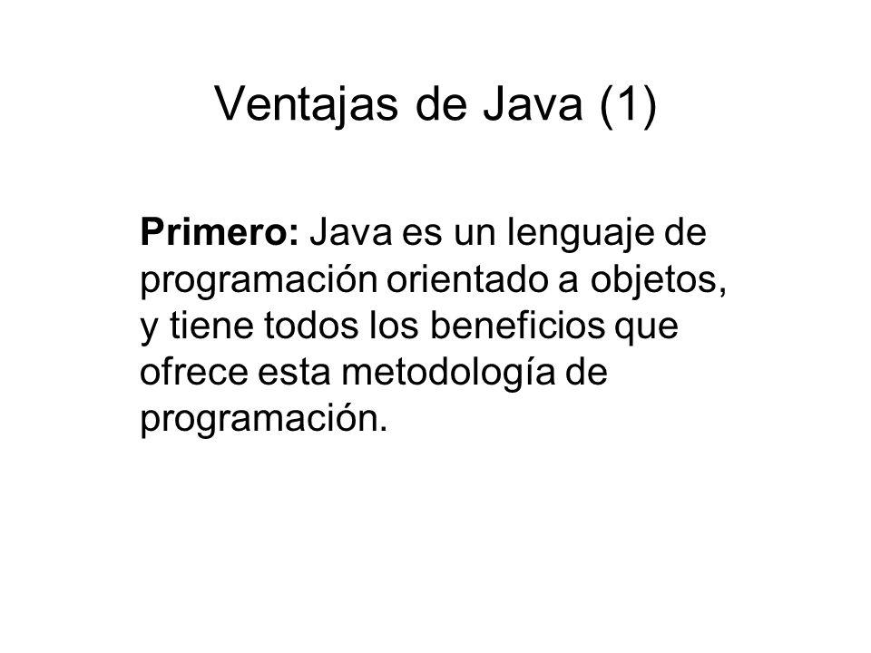 Ventajas de Java (1) Primero: Java es un lenguaje de programación orientado a objetos, y tiene todos los beneficios que ofrece esta metodología de pro