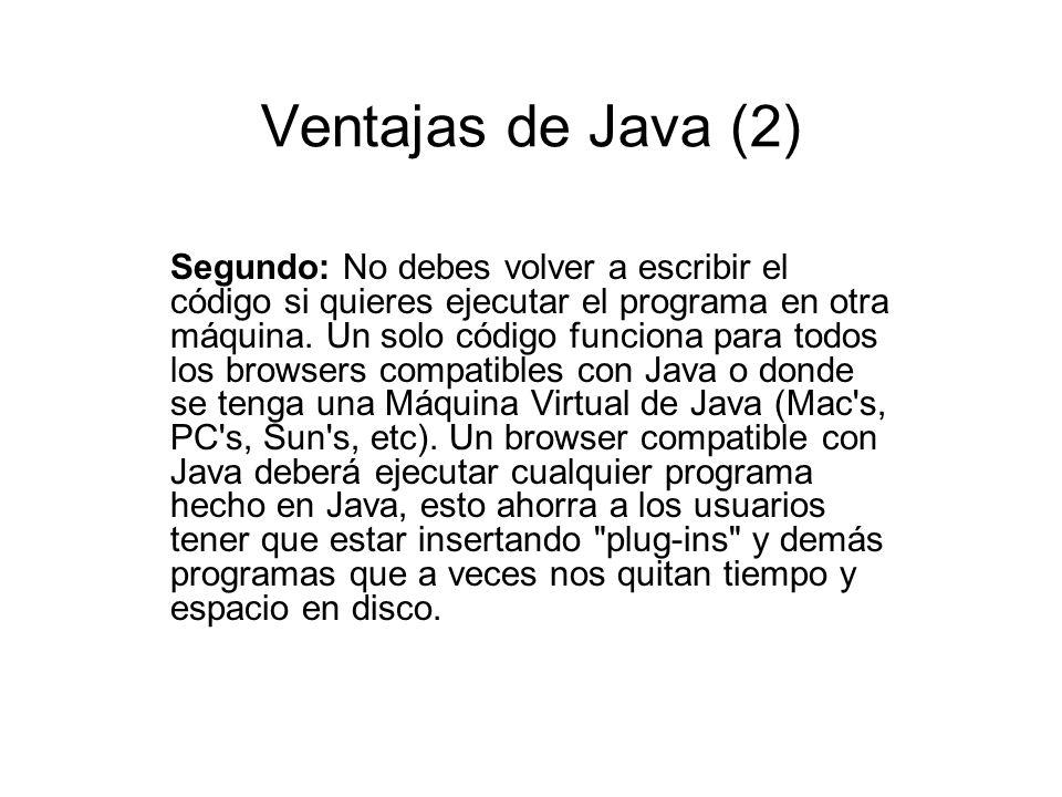 Ventajas de Java (2) Segundo: No debes volver a escribir el código si quieres ejecutar el programa en otra máquina. Un solo código funciona para todos