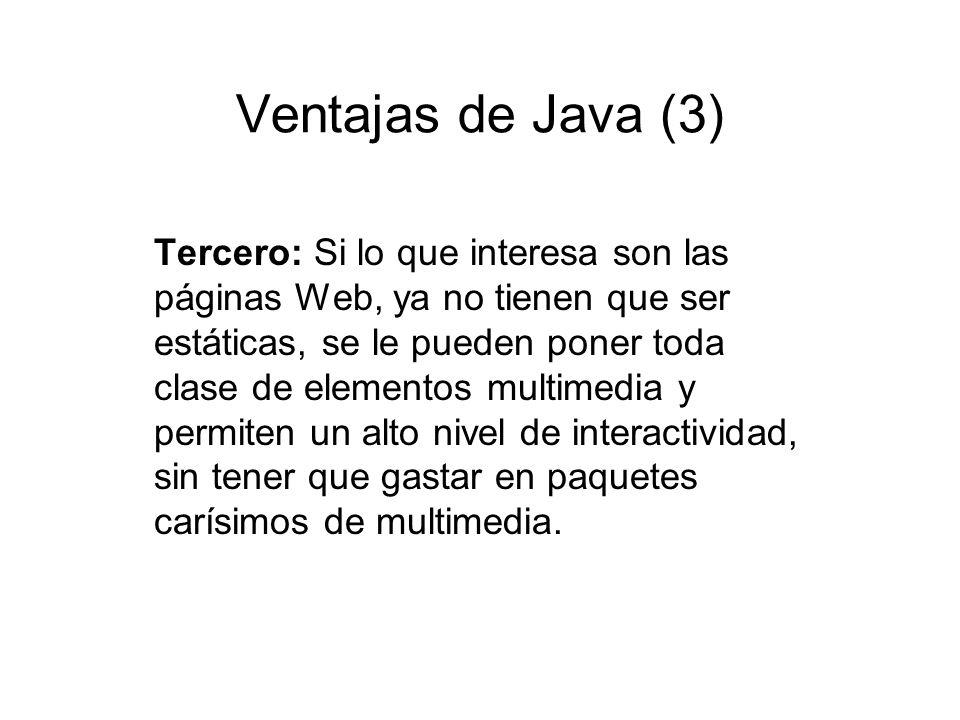 Ventajas de Java (3) Tercero: Si lo que interesa son las páginas Web, ya no tienen que ser estáticas, se le pueden poner toda clase de elementos multi