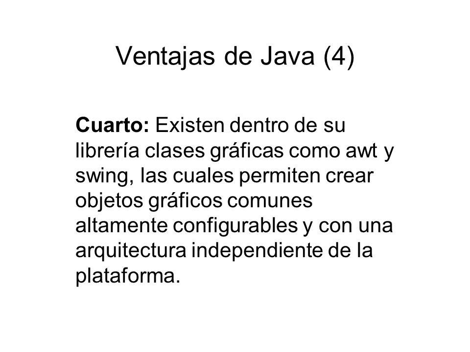 Ventajas de Java (4) Cuarto: Existen dentro de su librería clases gráficas como awt y swing, las cuales permiten crear objetos gráficos comunes altame