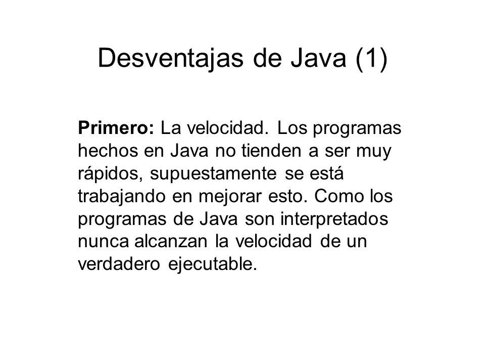Desventajas de Java (1) Primero: La velocidad. Los programas hechos en Java no tienden a ser muy rápidos, supuestamente se está trabajando en mejorar
