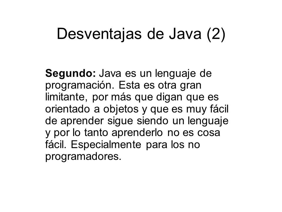 Desventajas de Java (2) Segundo: Java es un lenguaje de programación. Esta es otra gran limitante, por más que digan que es orientado a objetos y que