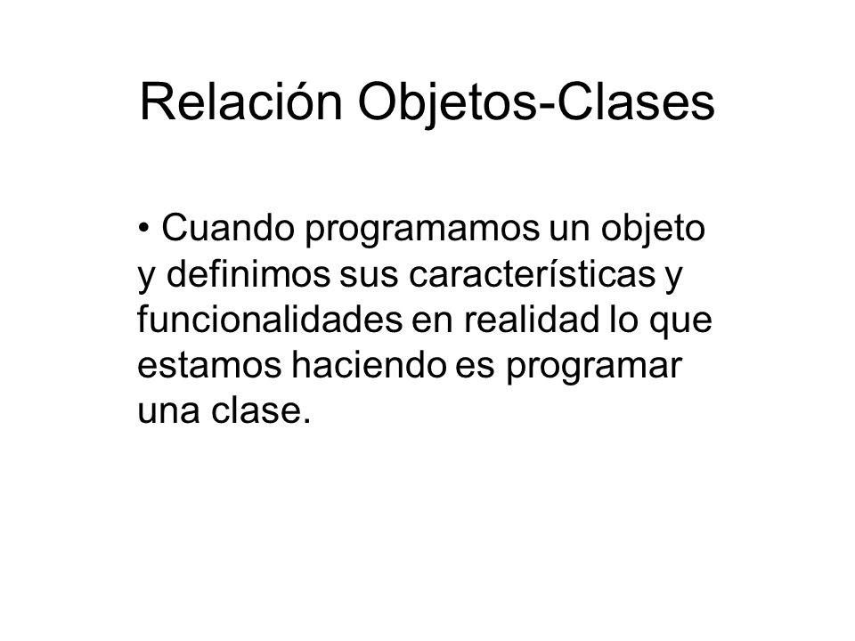 Relación Objetos-Clases Cuando programamos un objeto y definimos sus características y funcionalidades en realidad lo que estamos haciendo es programa