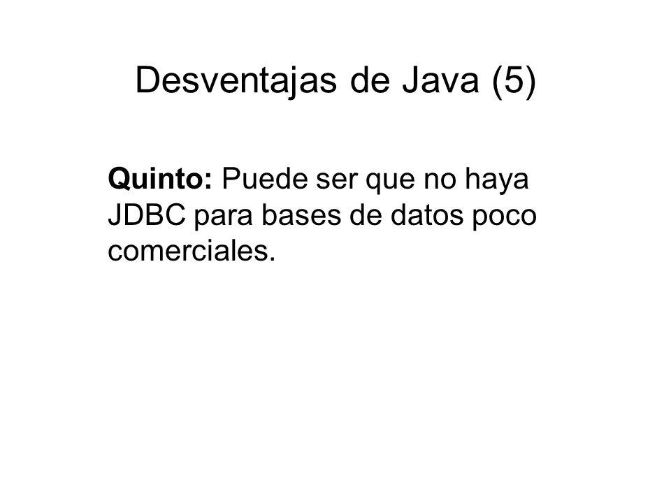 Desventajas de Java (5) Quinto: Puede ser que no haya JDBC para bases de datos poco comerciales.