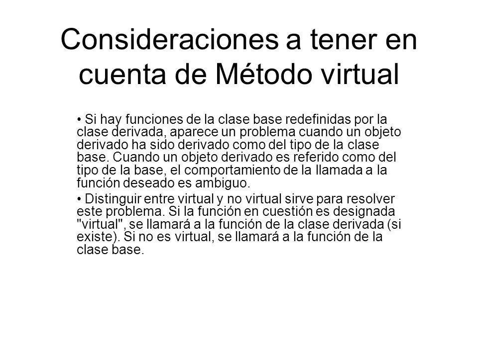 Consideraciones a tener en cuenta de Método virtual Si hay funciones de la clase base redefinidas por la clase derivada, aparece un problema cuando un