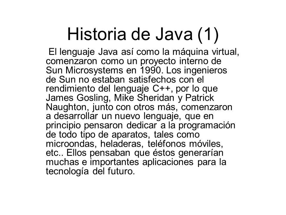 Historia de Java (1) El lenguaje Java así como la máquina virtual, comenzaron como un proyecto interno de Sun Microsystems en 1990. Los ingenieros de
