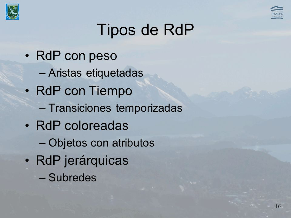 16 Tipos de RdP RdP con peso –Aristas etiquetadas RdP con Tiempo –Transiciones temporizadas RdP coloreadas –Objetos con atributos RdP jerárquicas –Sub