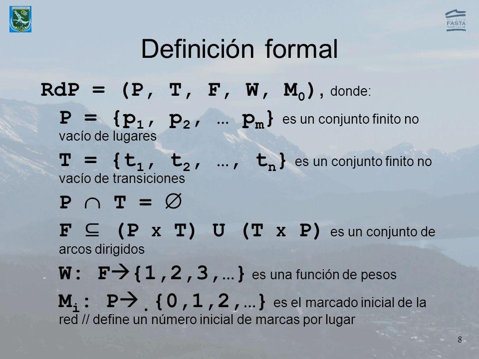8 Definición formal RdP = (P, T, F, W, M 0 ), donde: P = {p 1, p 2, … p m } es un conjunto finito no vacío de lugares T = {t 1, t 2, …, t n } es un co