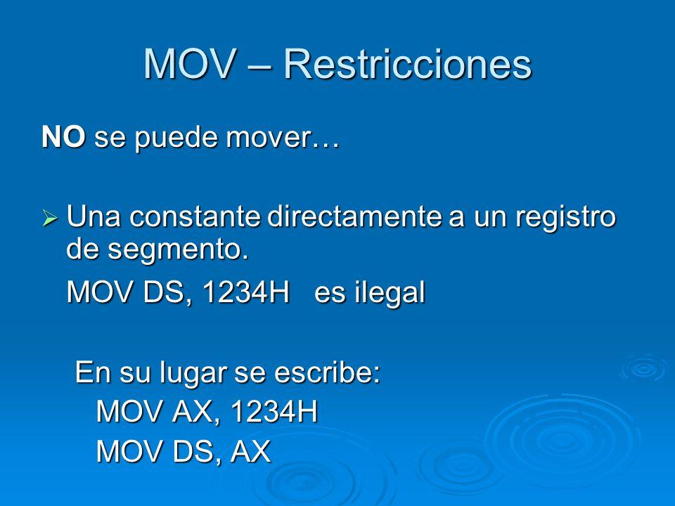MOV – Restricciones NO se puede… CS (code segment) no debería usarse como operando destino CS (code segment) no debería usarse como operando destino Podría tener el efecto de cambiar el segmento que donde se esta ejecutando el código.