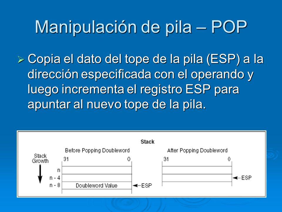 Manipulación de pila – POP Copia el dato del tope de la pila (ESP) a la dirección especificada con el operando y luego incrementa el registro ESP para