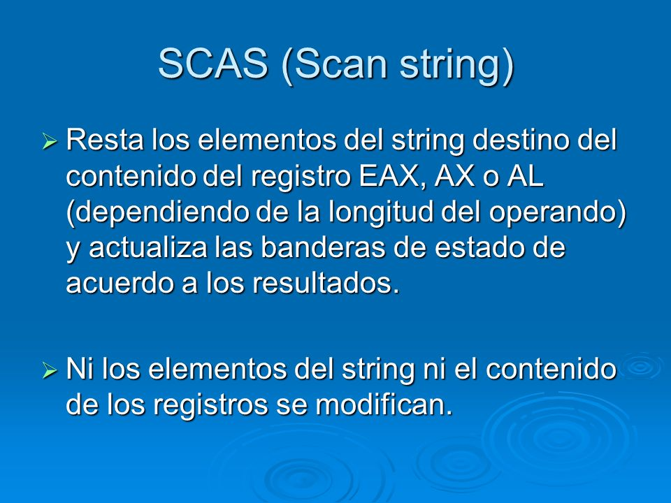 SCAS (Scan string) Resta los elementos del string destino del contenido del registro EAX, AX o AL (dependiendo de la longitud del operando) y actualiz