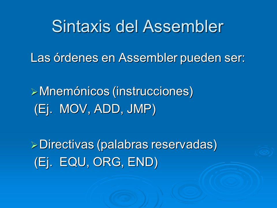 Sintaxis del Assembler Las órdenes en Assembler pueden ser: Mnemónicos (instrucciones) Mnemónicos (instrucciones) (Ej. MOV, ADD, JMP) (Ej. MOV, ADD, J