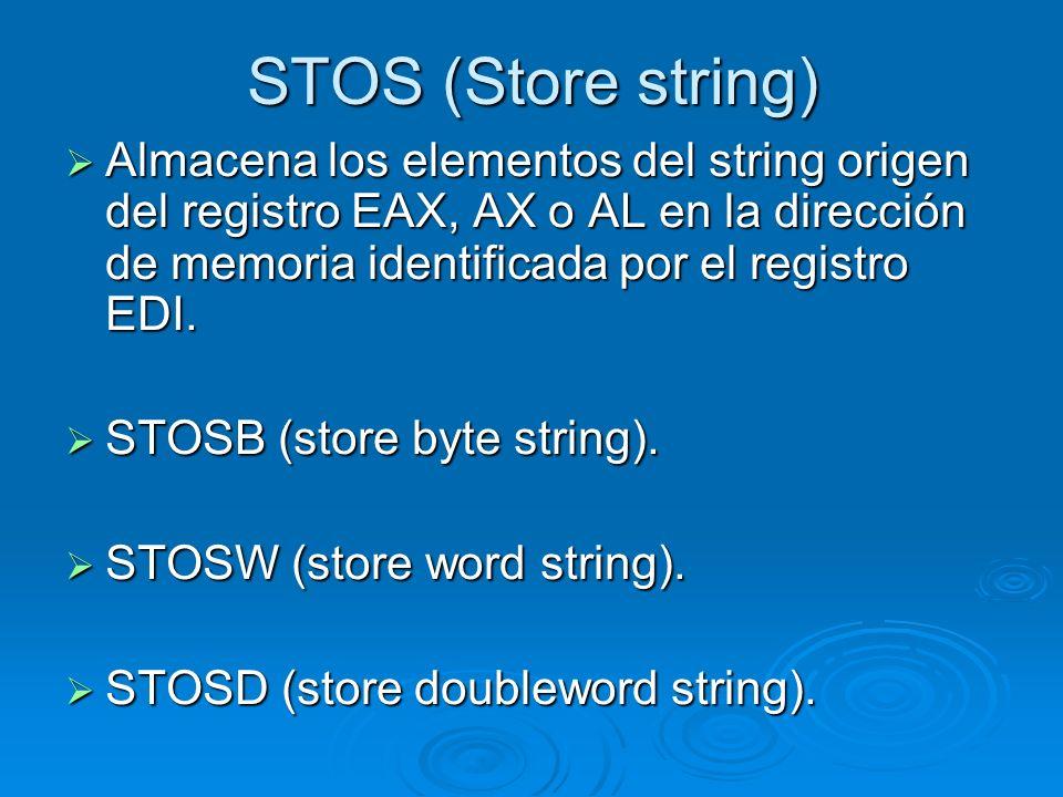 STOS (Store string) Almacena los elementos del string origen del registro EAX, AX o AL en la dirección de memoria identificada por el registro EDI. Al