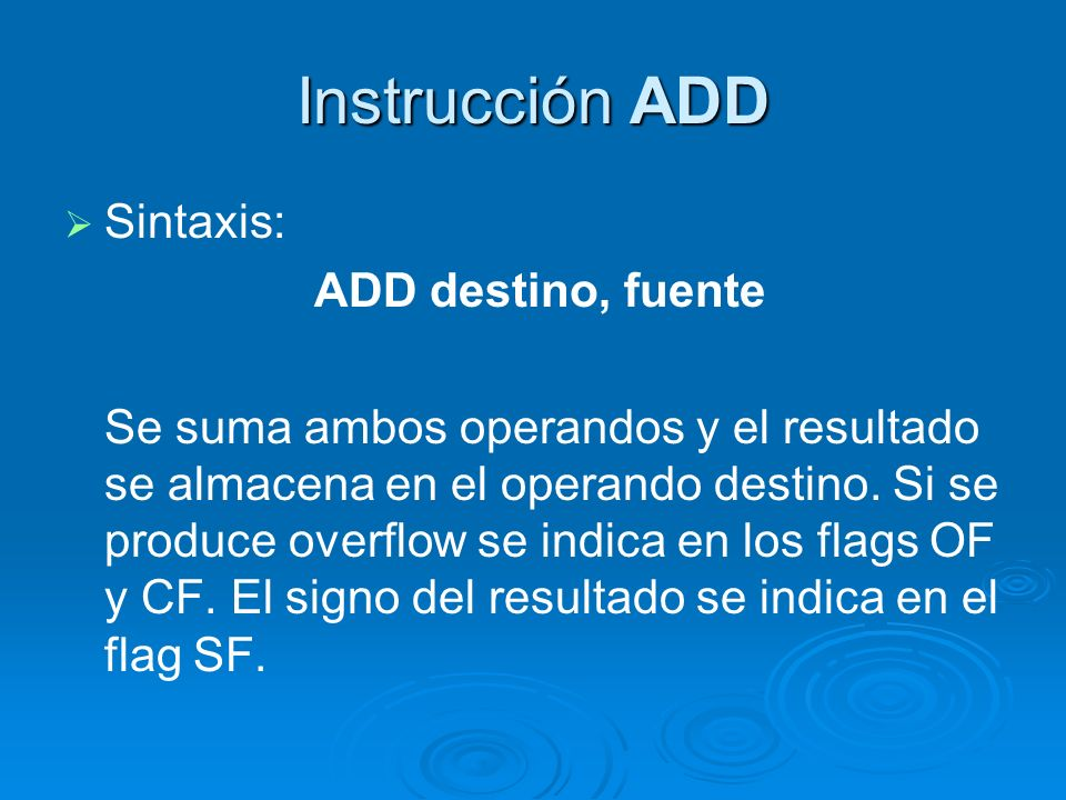Instrucción ADD Sintaxis: ADD destino, fuente Se suma ambos operandos y el resultado se almacena en el operando destino. Si se produce overflow se ind