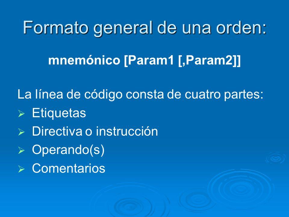 Formato general de una orden: mnemónico [Param1 [,Param2]] La línea de código consta de cuatro partes: Etiquetas Directiva o instrucción Operando(s) C