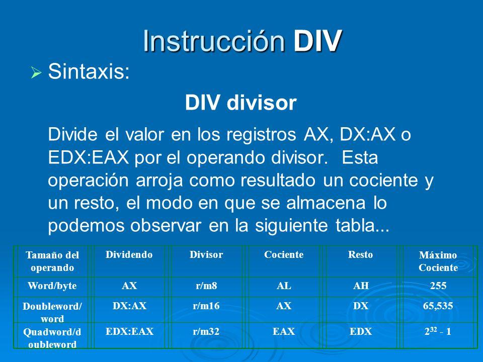 Instrucción DIV Sintaxis: DIV divisor Divide el valor en los registros AX, DX:AX o EDX:EAX por el operando divisor. Esta operación arroja como resulta