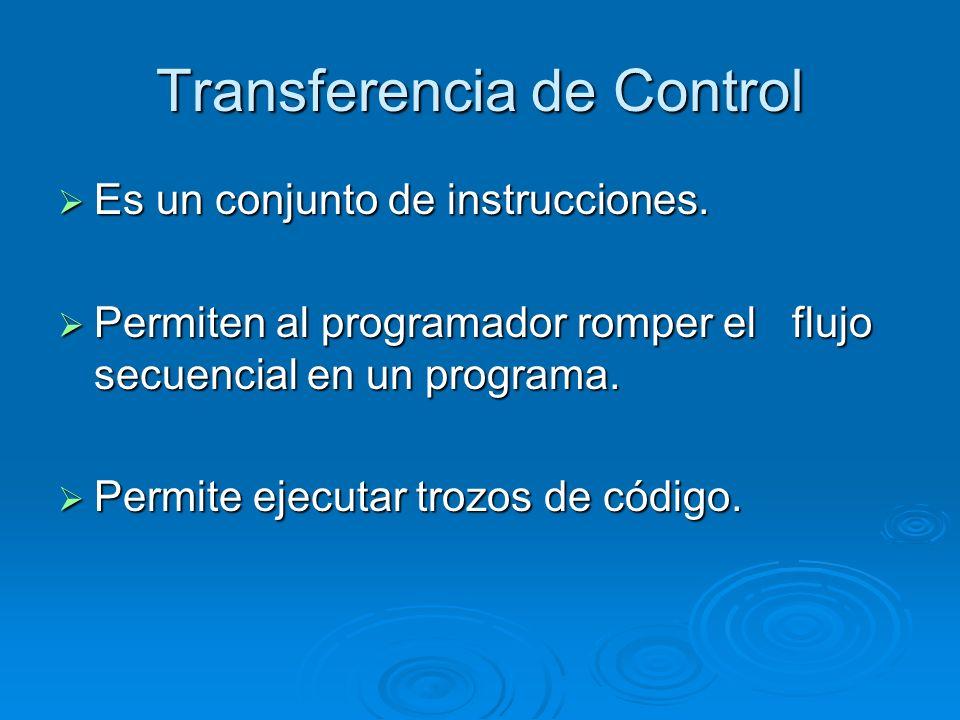 Transferencia de Control Es un conjunto de instrucciones. Es un conjunto de instrucciones. Permiten al programador romper el flujo secuencial en un pr