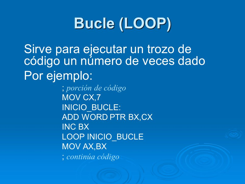 Bucle (LOOP) Sirve para ejecutar un trozo de código un número de veces dado Por ejemplo: ; porción de código MOV CX,7 INICIO_BUCLE: ADD WORD PTR BX,CX INC BX LOOP INICIO_BUCLE MOV AX,BX ; continúa código