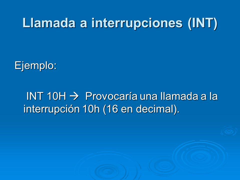 Llamada a interrupciones (INT) Ejemplo: INT 10H Provocaría una llamada a la interrupción 10h (16 en decimal). INT 10H Provocaría una llamada a la inte