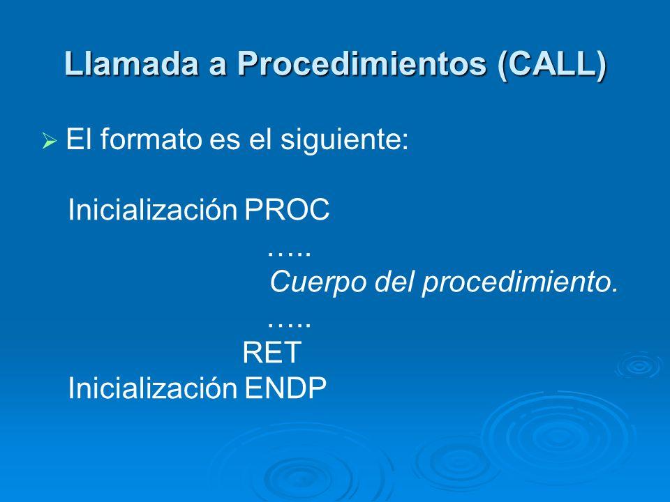 Llamada a Procedimientos (CALL) Existen dos tipos de llamadas a procedimientos: Existen dos tipos de llamadas a procedimientos: Llamadas directas (la llamada tiene Llamadas directas (la llamada tiene el nombre del procedimiento) Llamadas indirectas (el llamado tiene Llamadas indirectas (el llamado tiene la dirección que contiene la dirección la dirección que contiene la dirección de comienzo del procedimiento)
