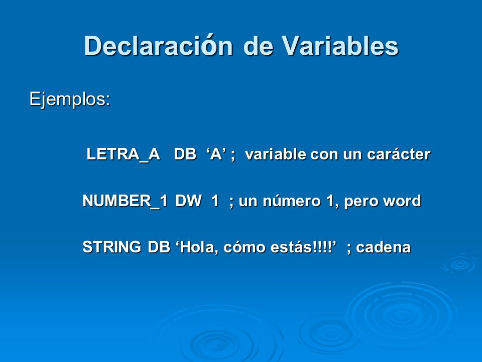 Declaraci ó n de Variables Ejemplos: LETRA_A DB A ; variable con un carácter LETRA_A DB A ; variable con un carácter NUMBER_1 DW 1 ; un número 1, pero word NUMBER_1 DW 1 ; un número 1, pero word STRING DB Hola, cómo estás!!!.