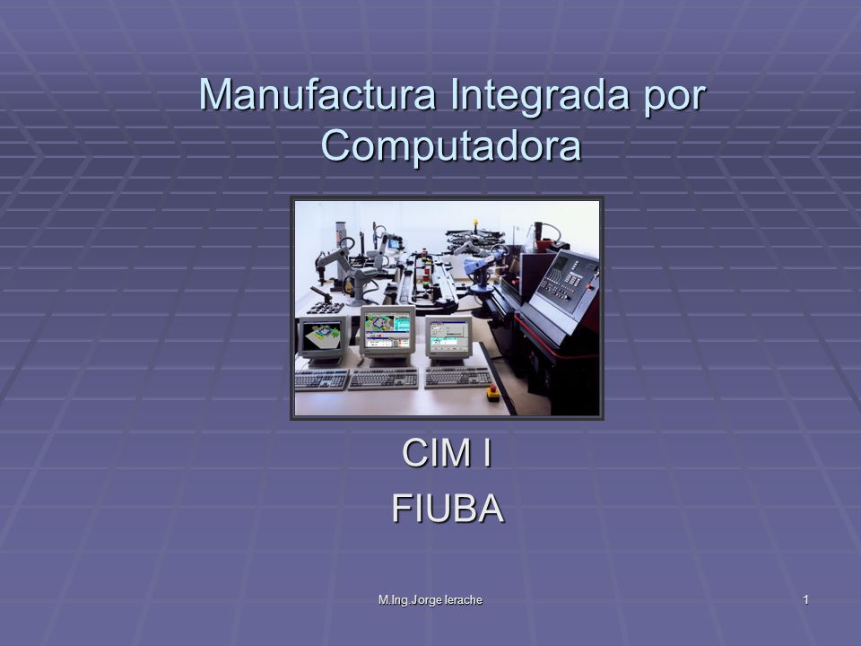M.Ing.Jorge Ierache1 Manufactura Integrada por Computadora CIM I FIUBA