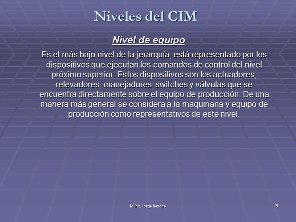 M.Ing.Jorge Ierache15 Nivel de equipo Es el más bajo nivel de la jerarquía, está representado por los dispositivos que ejecutan los comandos de contro