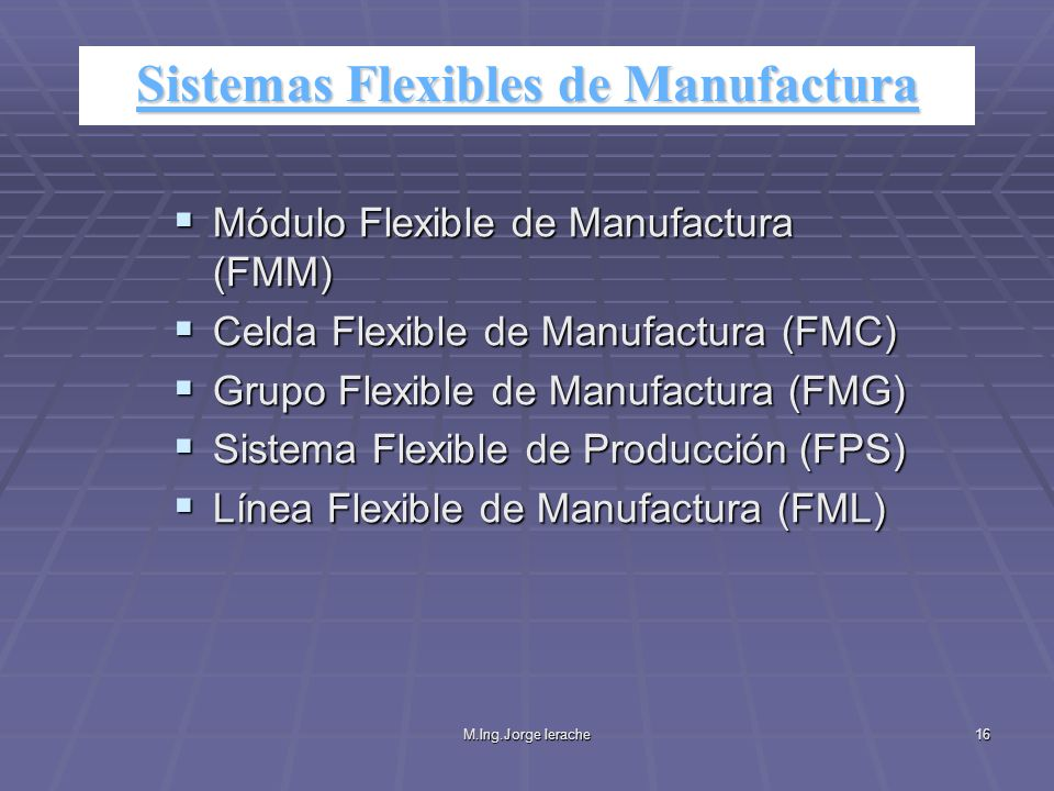 M.Ing.Jorge Ierache16 Módulo Flexible de Manufactura (FMM) Módulo Flexible de Manufactura (FMM) Celda Flexible de Manufactura (FMC) Celda Flexible de