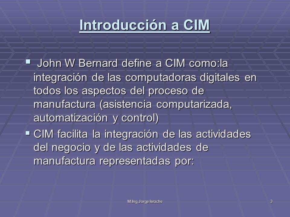 M.Ing.Jorge Ierache3 John W Bernard define a CIM como:la integración de las computadoras digitales en todos los aspectos del proceso de manufactura (a
