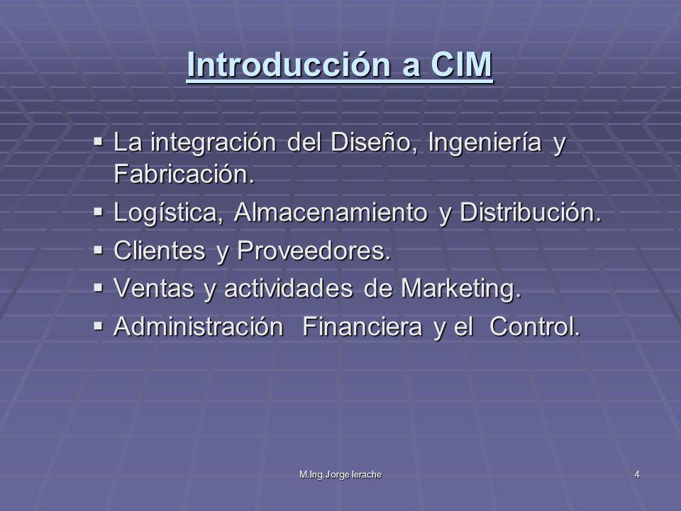 M.Ing.Jorge Ierache4 Introducción a CIM La integración del Diseño, Ingeniería y Fabricación. La integración del Diseño, Ingeniería y Fabricación. Logí
