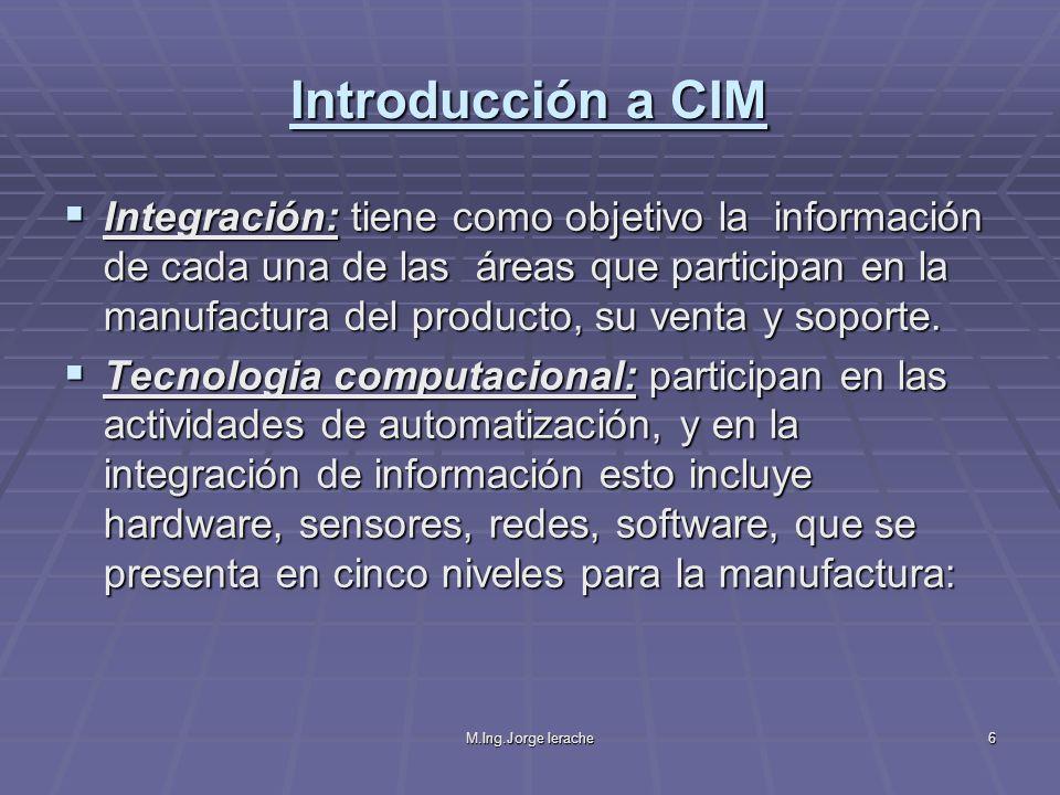 M.Ing.Jorge Ierache6 Introducción a CIM Integración: tiene como objetivo la información de cada una de las áreas que participan en la manufactura del