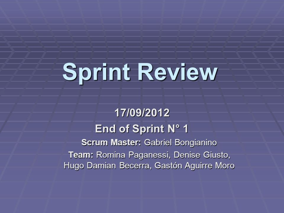 Sprint Review 17/09/2012 End of Sprint N° 1 Scrum Master: Gabriel Bongianino Team: Romina Paganessi, Denise Giusto, Hugo Damian Becerra, Gastón Aguirr