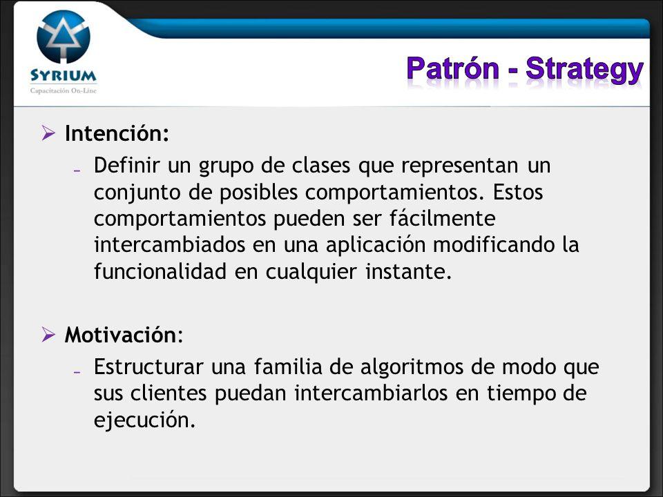 Intención: Definir un grupo de clases que representan un conjunto de posibles comportamientos. Estos comportamientos pueden ser fácilmente intercambia