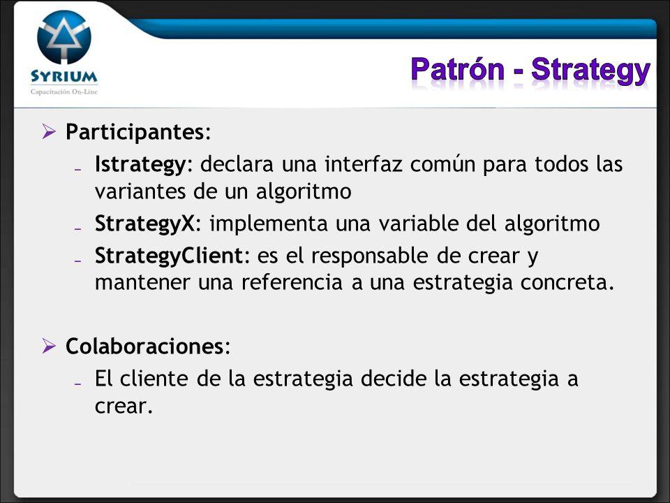 Participantes: Istrategy: declara una interfaz común para todos las variantes de un algoritmo StrategyX: implementa una variable del algoritmo Strateg