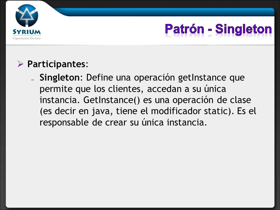 Participantes: Singleton: Define una operación getInstance que permite que los clientes, accedan a su única instancia. GetInstance() es una operación