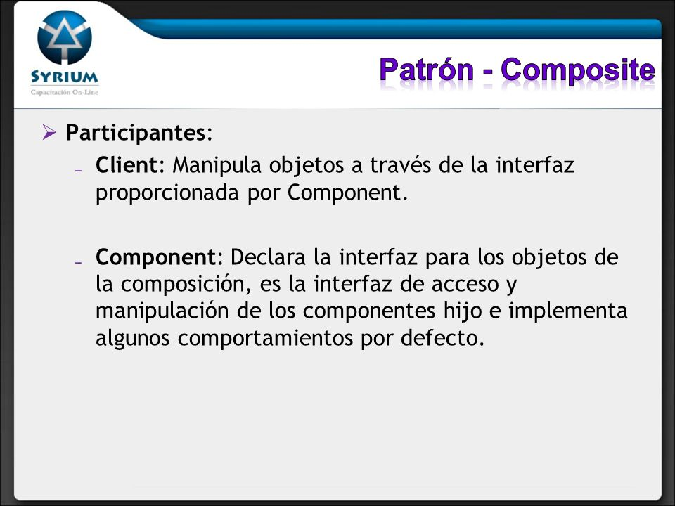 Participantes: Client: Manipula objetos a través de la interfaz proporcionada por Component. Component: Declara la interfaz para los objetos de la com