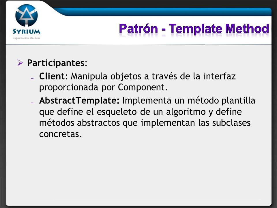 Participantes: Client: Manipula objetos a través de la interfaz proporcionada por Component. AbstractTemplate: Implementa un método plantilla que defi