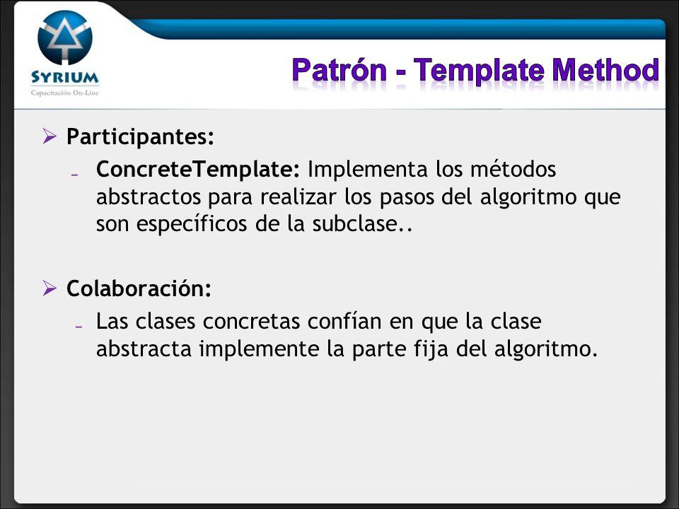 Participantes: ConcreteTemplate: Implementa los métodos abstractos para realizar los pasos del algoritmo que son específicos de la subclase.. Colabora
