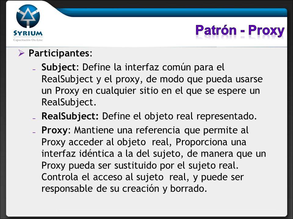 Participantes: Subject: Define la interfaz común para el RealSubject y el proxy, de modo que pueda usarse un Proxy en cualquier sitio en el que se esp