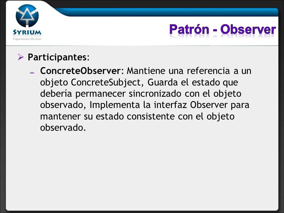 Participantes: ConcreteObserver: Mantiene una referencia a un objeto ConcreteSubject, Guarda el estado que debería permanecer sincronizado con el obje