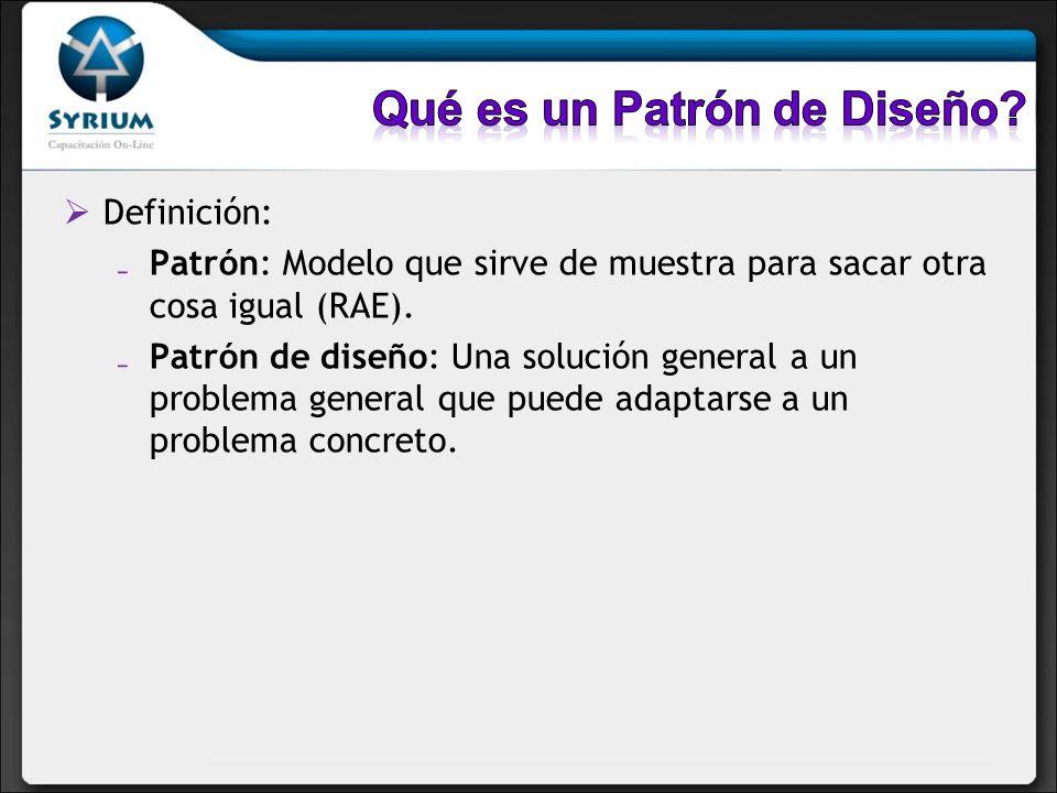 Definición: Patrón: Modelo que sirve de muestra para sacar otra cosa igual (RAE). Patrón de diseño: Una solución general a un problema general que pue