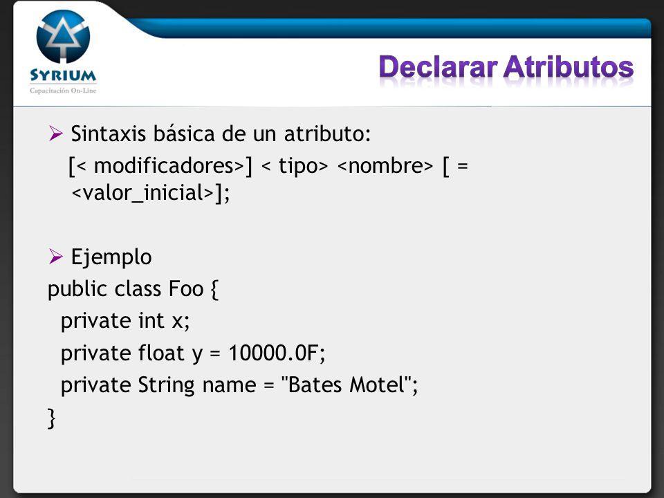 Sintaxis básica de un atributo: [ ] [ = ]; Ejemplo public class Foo { private int x; private float y = 10000.0F; private String name =