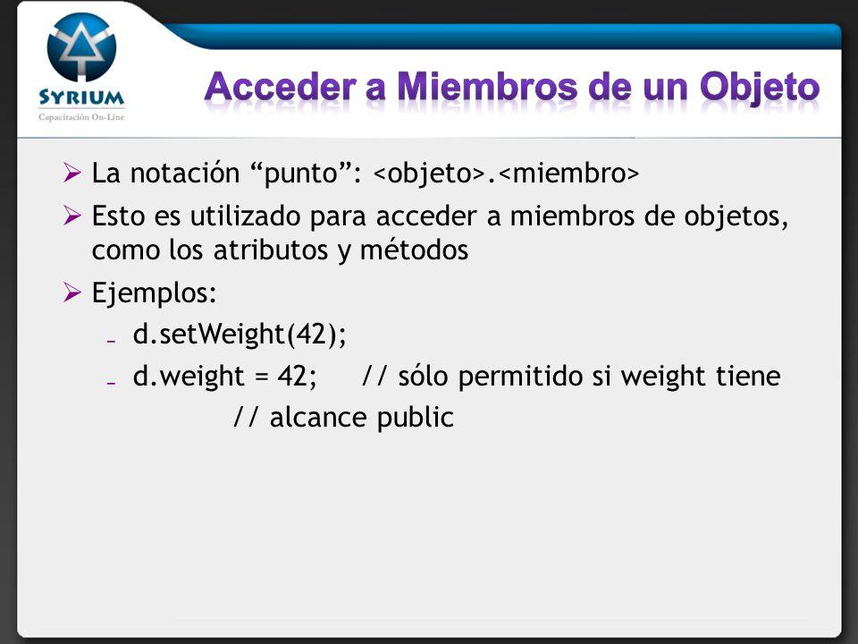 La notación punto:. Esto es utilizado para acceder a miembros de objetos, como los atributos y métodos Ejemplos: d.setWeight(42); d.weight = 42; // só