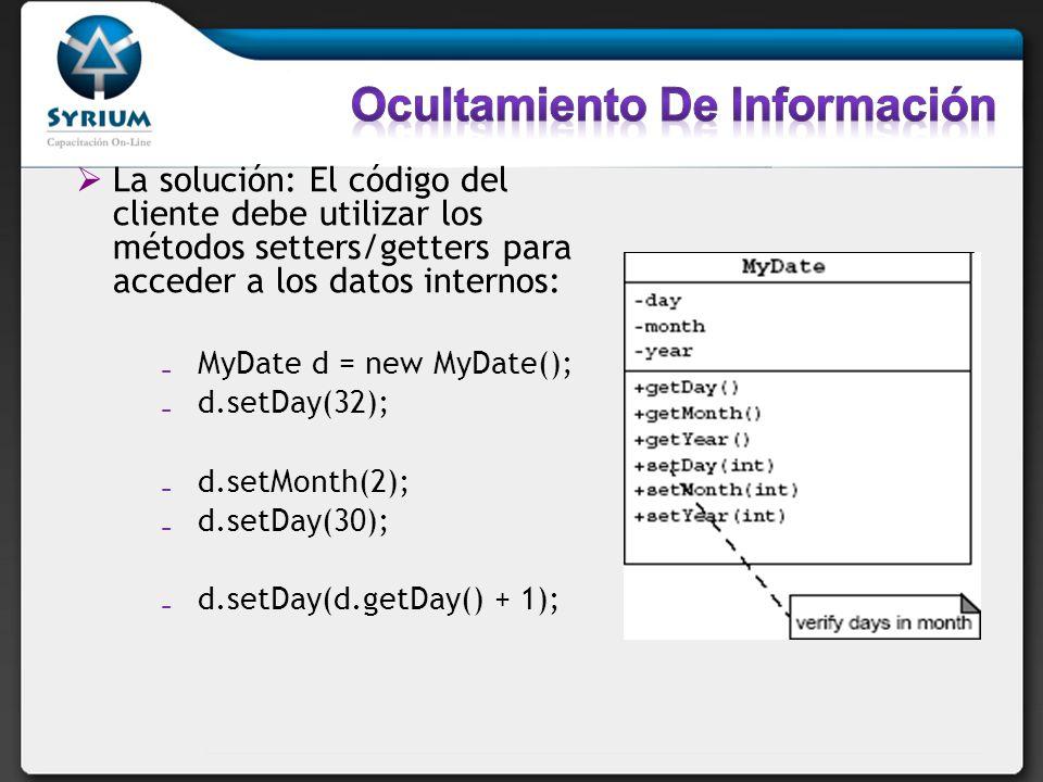 La solución: El código del cliente debe utilizar los métodos setters/getters para acceder a los datos internos: MyDate d = new MyDate(); d.setDay(32);