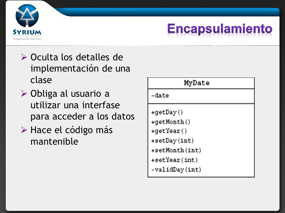 Oculta los detalles de implementación de una clase Obliga al usuario a utilizar una interfase para acceder a los datos Hace el código más mantenible