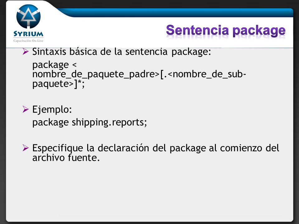 Sintaxis básica de la sentencia package: package [. ]*; Ejemplo: package shipping.reports; Especifique la declaración del package al comienzo del arch